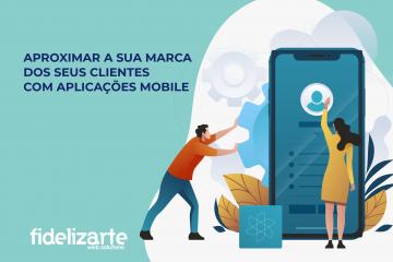 Aproximar a sua marca dos seus clientes com aplicações Mobile